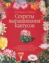 Секреты выращивания кактусов. Практические советы по выращиванию, уходу и защите от вредителей и болезней