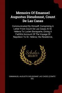 Memoirs Of Emanuel Augustus Dieudonne, Count De Las Casas. Communicated By Himself, Comprising A Letter From Count De Las Casas At St. Helena To Lucien Bonaparte, Giving A Faithful Account Of