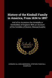 History of the Kimball Family in America, From 1634 to 1897. And of its Ancestors the Kemballs or Kemboldes of England; With an Account of the Kembles of Boston, Massachusetts