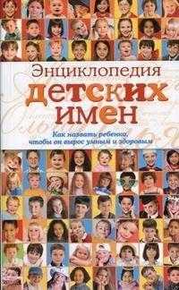 Энциклопедия детских имен. Как назвать ребенка, чтобы он вырос умным и здоровым