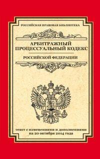 Арбитражный процессуальный кодекс Российской Федерации: текст с изм. и доп. на 20 октября 2014 г