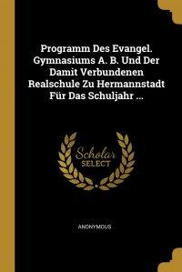 Programm Des Evangel. Gymnasiums A. B. Und Der Damit Verbundenen Realschule Zu Hermannstadt Fur Das Schuljahr ...