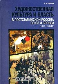 Художественная культура и власть в постсталинской России. Союз и борьба (1953-1985)