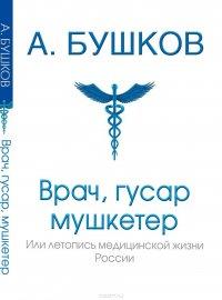 Врач, гусар, мушкетер или летопись медицинской жизни России