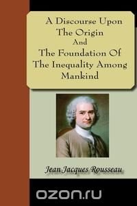 an analysis of discourse on the origins of inequality by jean jacques rousseau Rousseau's mother, suzanne bernard, died shortly after jean-jacques's birth in geneva on june 28, 1712 the word to describe rousseau's life is peripatetic  read more about jean-jacques rousseau historical context for discourse on the origin of inequality.