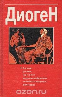 Диоген. О жизни, учениях, изречениях, максимах и афоризмах знаменитых мудрецов, философов