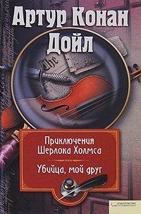 Артур Конан Дойл. Собрание сочинений. Том 5. Приключения Шерлока Холмса. Убийца, мой друг