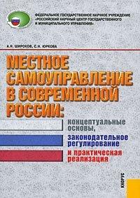 Местное самоуправление современной России. Концептуальные основы, законодательное регулирование и практическая реализация