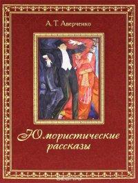 А. Т. Аверченко. Юмористические рассказы (подарочное издание)