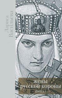 Жены русской короны. В 2 книгах. Книга 1