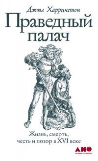 Праведный палач: Жизнь, смерть, честь и позор в XVI веке