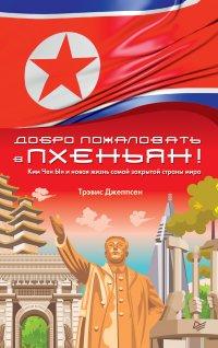 Добро пожаловать в Пхеньян! Ким Чен Ын и новая жизнь самой закрытой страны мира, Трэвис Джеппсен