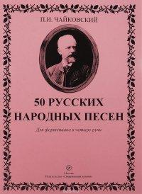 П. И. Чайковский. 50 русских народных песен. Для фортепиано в 4 руки