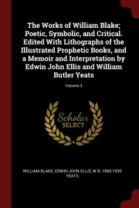 The Works of William Blake; Poetic, Symbolic, and Critical. Edited With Lithographs of the Illustrated Prophetic Books, and a Memoir and Interpretation by Edwin John Ellis and William Butler