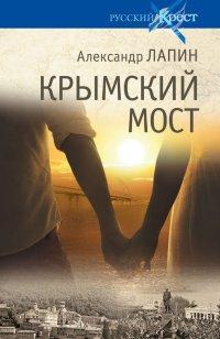 Крымский мост. Роман - путешествие: в пространстве, времени и самом себе