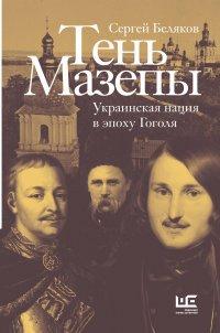 Тень Мазепы: украинская нация в эпоху Гоголя, Сергей Беляков