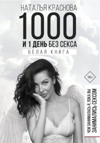 1000 и 1 день без секса. Белая книга. Чем занималась я, пока вы занимались сексом, Наталья Краснова