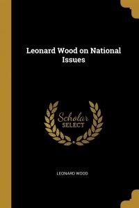 Leonard Wood on National Issues