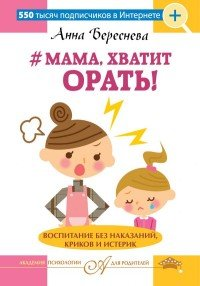 """""""Мама, хватит орать!"""" Воспитание без наказаний, криков и истерик"""