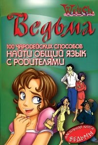 Ведьма. 100 чародейских способов найти общий язык с родителями