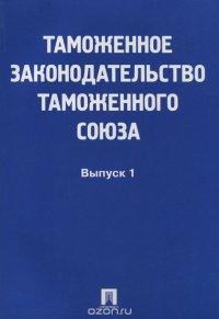 Таможенное законодательство таможенного союза. Выпуск 1