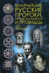 Величайшие русские пророки, предсказатели, провидцы. Сост. Рублена Д.В