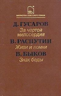 Д. Гусаров. За чертой милосердия. В. Распутин. Живи и помни. В. Быков. Знак беды