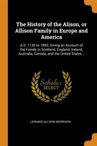 The History of the Alison, or Allison Family in Europe and America. A.D. 1135 to 1893; Giving an Account of the Family in Scotland, England, Ireland, Australia, Canada, and the United States