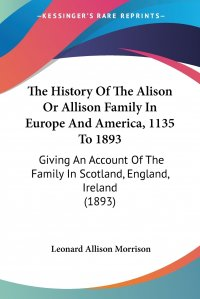 The History Of The Alison Or Allison Family In Europe And America, 1135 To 1893. Giving An Account Of The Family In Scotland, England, Ireland (1893)