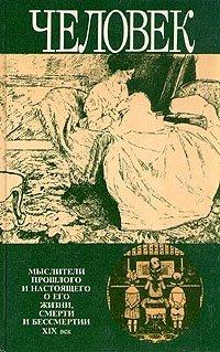 Человек. Мыслители прошлого и настоящего о его жизни, смерти и бессмертии. XIX век