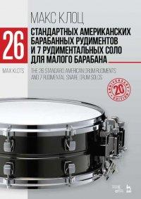 26 стандартных американских барабанных рудиментов и 7 рудиментальных соло для малого барабана. Учебное пособие, 5-е изд., испр