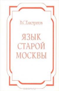 Елистратов В.С. Язык старой Москвы: Лингвоэнциклопедический словарь. Около 4000 единиц