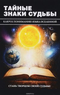 Тайные знаки судьбы. Ключ к пониманию языка Вселенной
