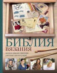 Библия вязания крючком и спицами. Носки, шали, свитера, уютные аксессуары