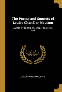 """The Poems and Sonnets of Louise Chandler Moulton. Author of """"bed-time Stories,"""" """"ourselves And"""