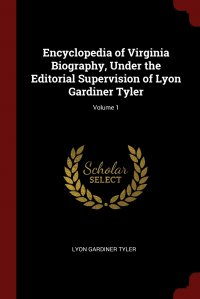 Encyclopedia of Virginia Biography, Under the Editorial Supervision of Lyon Gardiner Tyler; Volume 1