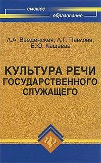 Культура речи государственного служащего, Л. А. Введенская, Л. Г. Павлова, Е. Ю. Кашаева