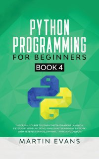 Python Programming for Beginners - Book 4. The Crash Course to Learn the Truth About Lambada, Filter and Map Functions, While Mastering How to Work With Reverse Strings, Dynamic Typing and Ob