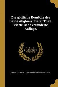 Die gottliche Komodie des Dante Alighieri. Erster Theil. Vierte, sehr veranderte Auflage