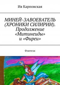 МИНЕЙ-ЗАВОЕВАТЕЛЬ (ХРОНИКИ СИЛИРИИ). Продолжение «Митинеиды» и«Фиреи». Фэнтези, Ия Карповская