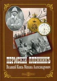 Пермский пленник Великий Князь Михаил Александрович. Фотоальбом