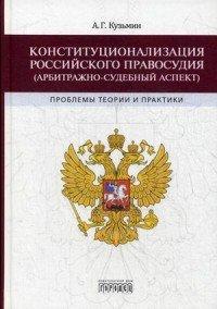 Конституционализация российского правосудия (арбитражно-судебный аспект). Проблемы теории и практики
