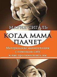 Когда мама плачет. Материнские манипуляции с помощью слез и как им противостоять