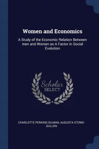 Women and Economics. A Study of the Economic Relation Between men and Women as A Factor in Social Evolution