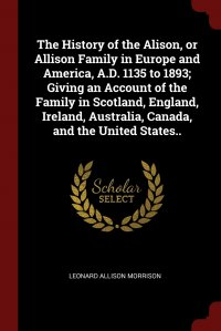 The History of the Alison, or Allison Family in Europe and America, A.D. 1135 to 1893; Giving an Account of the Family in Scotland, England, Ireland, Australia, Canada, and the United States