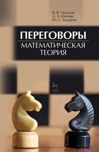 Переговоры. Математическая теория. Мазалов В. В., Менчер А. Э., Токарева Ю. С