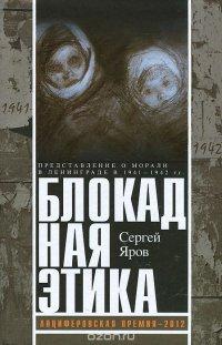 Блокадная этика. Представления о морали в Ленинграде в 1941-1942 гг, Сергей Яров