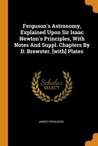 Ferguson's Astronomy, Explained Upon Sir Isaac Newton's Principles, With Notes And Suppl. Chapters By D. Brewster. .with. Plates