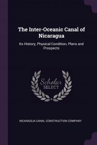 The Inter-Oceanic Canal of Nicaragua. Its History, Physical Condition, Plans and Prospects