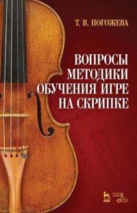 Вопросы методики обучения игре на скрипке. Учебно-методическое пособие, 3-е изд., стер